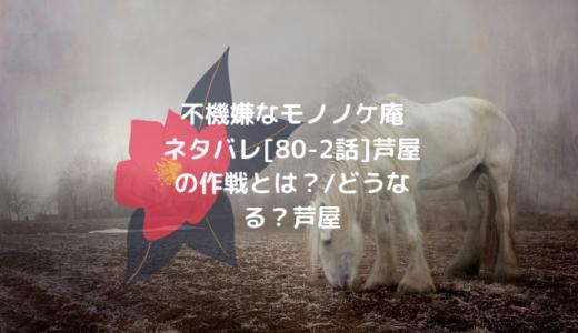 不機嫌なモノノケ庵ネタバレ[80-2話]芦屋の作戦とは?/どうなる?芦屋