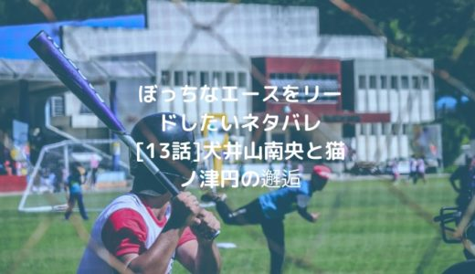 ぼっちなエースをリードしたいネタバレ[13話]犬井山南央と猫ノ津円の邂逅