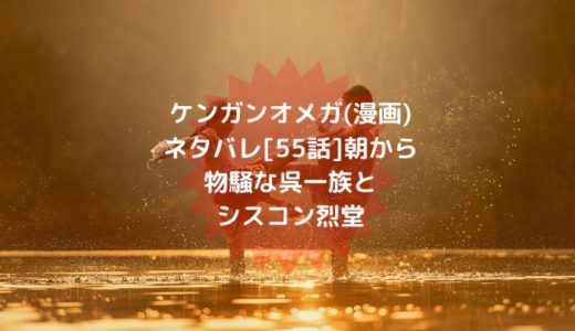 ケンガンオメガ(漫画)ネタバレ[55話]朝から物騒な呉一族とシスコン烈堂