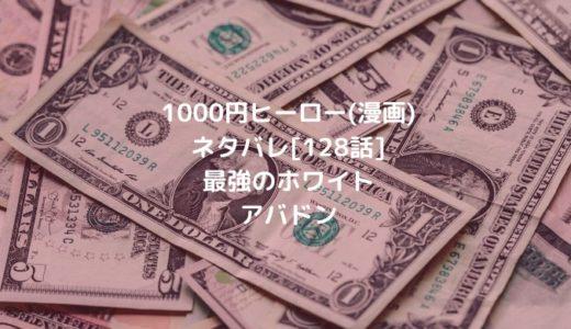 1000円ヒーロー(漫画)ネタバレ[128話]最強のホワイトアバドン