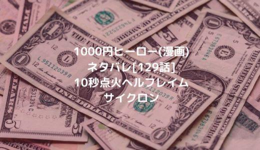 1000円ヒーロー(漫画)ネタバレ[129話]10秒点火ヘルフレイムサイクロン