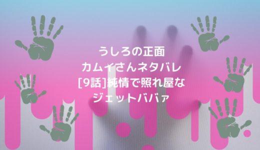 うしろの正面カムイさんネタバレ[9話]純情で照れ屋なジェットババァ
