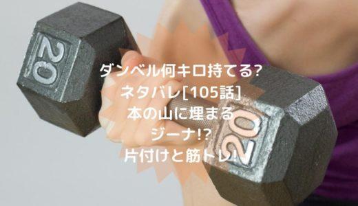 ダンベル何キロ持てる?(漫画)ネタバレ[105話]本の山に埋まるジーナ!?片付けと筋トレ!