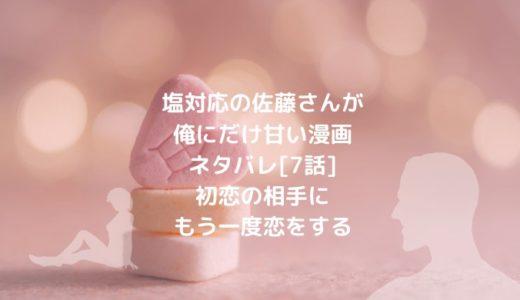 塩対応の佐藤さんが俺にだけ甘い漫画ネタバレ[7話]初恋の相手にもう一度恋をする
