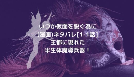 いつか仮面を脱ぐ為に(漫画)ネタバレ[1-1話]王都に現れた半生体魔導兵器!