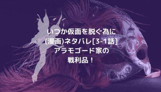 いつか仮面を脱ぐ為に(漫画)ネタバレ[3-1話]アラモゴード家の戦利品!
