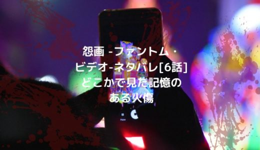 怨画 -ファントム・ビデオ-ネタバレ[6話]どこかで見た記憶のある火傷