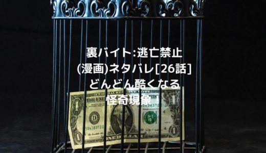 裏バイト:逃亡禁止(漫画)ネタバレ[26話]どんどん酷くなる怪奇現象!