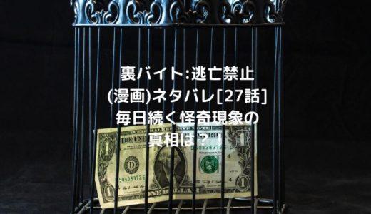 裏バイト:逃亡禁止(漫画)ネタバレ[27話]毎日続く怪奇現象の真相は?!
