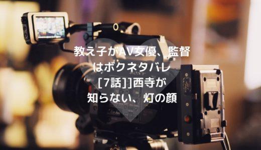 教え子がAV女優、監督はボクネタバレ[7話]西寺が知らない、灯の顔