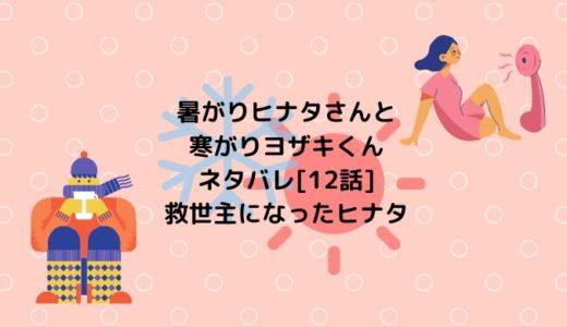 暑がりヒナタさんと寒がりヨザキくんネタバレ[12話]救世主になったヒナタ