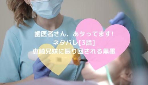 歯医者さん、あタってます!ネタバレ[3話]恵崎兄妹に振り回される黒墨