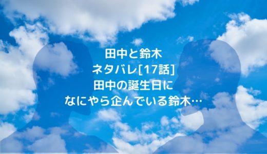 田中と鈴木ネタバレ[17話]田中の誕生日になにやら企んでいる鈴木…