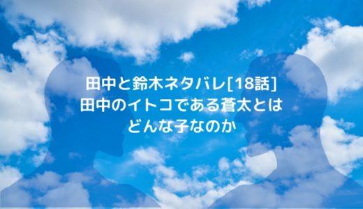 田中と鈴木ネタバレ[18話]田中のイトコである蒼太とはどんな子なのか