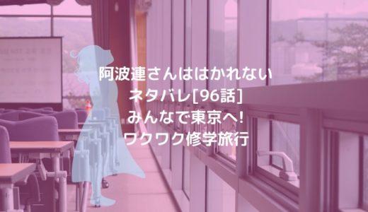 阿波連さんははかれないネタバレ[96話]みんなで東京へ!ワクワク修学旅行
