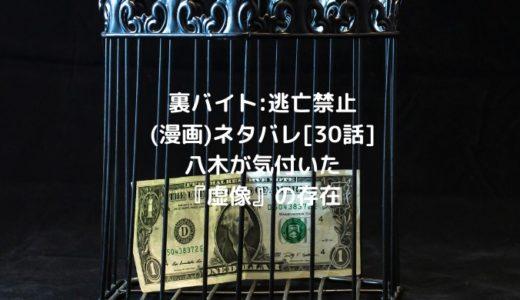 裏バイト:逃亡禁止(漫画)ネタバレ[30話]八木が気付いた『虚像』の存在