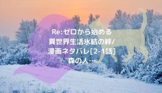 Re:ゼロから始める異世界生活 氷結の絆/漫画ネタバレ[2-1話]森の人…