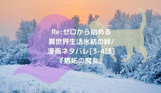 Re:ゼロから始める異世界生活 氷結の絆/漫画ネタバレ[3-4話]『嫉妬の魔女』