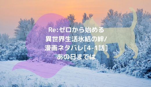 Re:ゼロから始める異世界生活 氷結の絆/漫画ネタバレ[4-1話]あの日までは