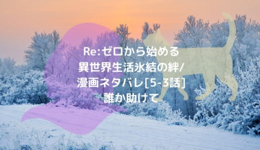 Re:ゼロから始める異世界生活 氷結の絆/漫画ネタバレ[5-3話]誰か助けて