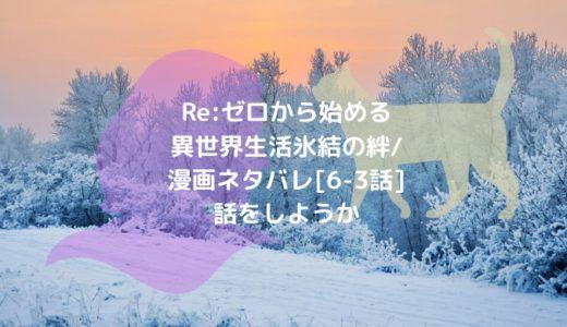 Re:ゼロから始める異世界生活 氷結の絆/漫画ネタバレ[6-3話]話をしようか