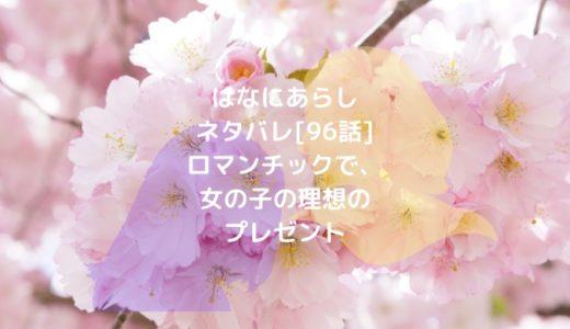 はなにあらしネタバレ[96話]ロマンチックで、女の子の理想のプレゼント