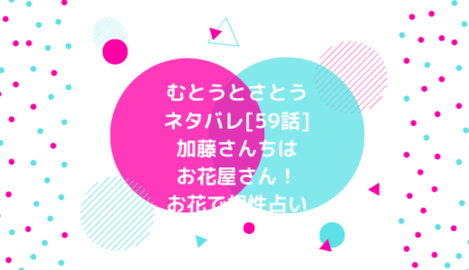 むとうとさとうネタバレ[59話]加藤さんちはお花屋さん!お花で相性占い