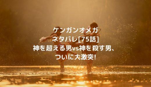 ケンガンオメガネタバレ[75話]神を超える男vs神を殺す男、ついに大激突!
