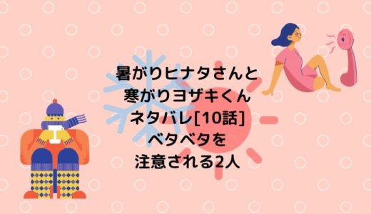 暑がりヒナタさんと寒がりヨザキくんネタバレ[10話]ベタベタを注意される2人