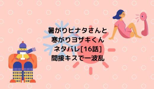 暑がりヒナタさんと寒がりヨザキくんネタバレ[16話]間接キスで一波乱
