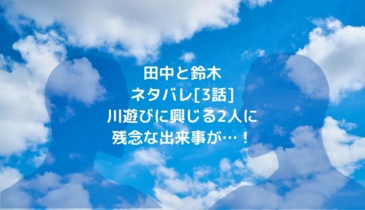 田中と鈴木ネタバレ[3話]川遊びに興じる2人に残念な出来事が…!