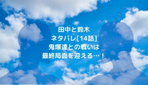田中と鈴木ネタバレ[14話]鬼塚達との戦いは最終局面を迎える…!