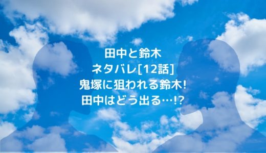 田中と鈴木ネタバレ[12話]鬼塚に狙われる鈴木!田中はどう出る…!?