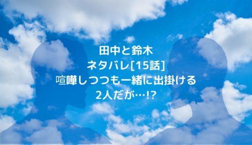 田中と鈴木ネタバレ[15話]喧嘩しつつも一緒に出掛ける2人だが…!?