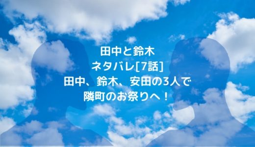 田中と鈴木ネタバレ[7話]田中、鈴木、安田の3人で隣町のお祭りへ!