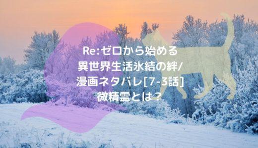 Re:ゼロから始める異世界生活 氷結の絆/漫画ネタバレ[7-3話]微精霊とは?