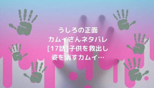 うしろの正面カムイさんネタバレ[17話]子供を救出し姿を消すカムイ…