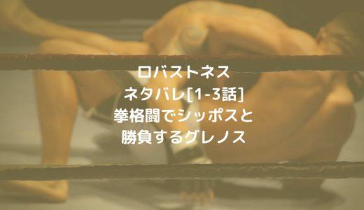 ロバストネスネタバレ[1-3話]拳格闘でシッポスと勝負するグレノス