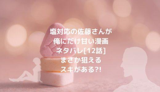 塩対応の佐藤さんが俺にだけ甘い漫画ネタバレ[12話]まさか狙えるスキがある?!