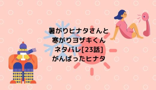 暑がりヒナタさんと寒がりヨザキくんネタバレ[23話]がんばったヒナタ