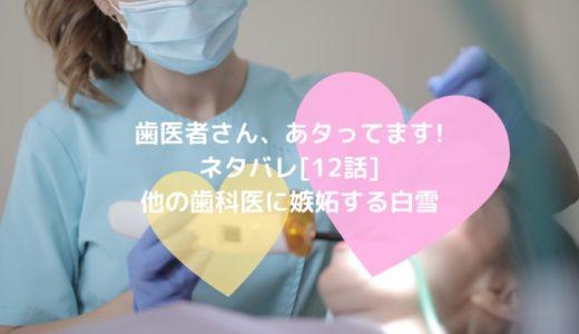 歯医者さん、あタってます!ネタバレ[12話]他の歯科医に嫉妬する白雪