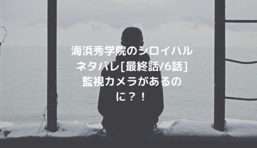 海浜秀学院のシロイハルネタバレ[最終話/6話]監視カメラがあるのに?!