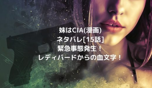 妹はCIA(漫画)ネタバレ[15話]緊急事態発生!レディバードからの血文字!