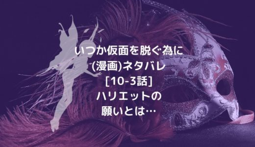 いつか仮面を脱ぐ為に(漫画)ネタバレ[10-3話]ハリエットの願いとは…
