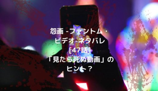 怨画 -ファントム・ビデオ-ネタバレ[47話]「見たら死ぬ動画」のヒント?