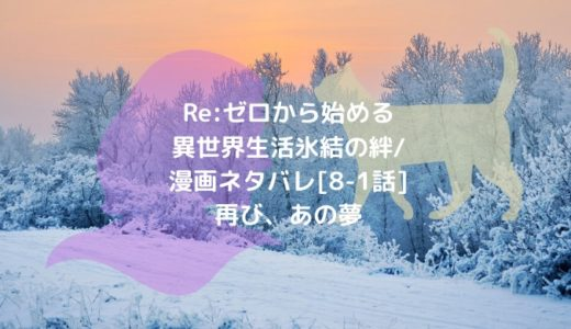 Re:ゼロから始める異世界生活 氷結の絆/漫画ネタバレ[8-1話]再び、あの夢