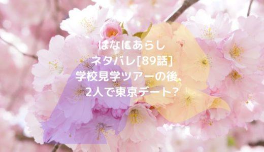 はなにあらしネタバレ[89話]学校見学ツアーの後、2人で東京デート?