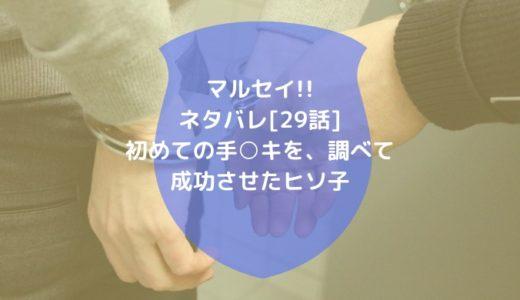 マルセイ!!ネタバレ[29話]初めての手○キを、調べて成功させたヒソ子