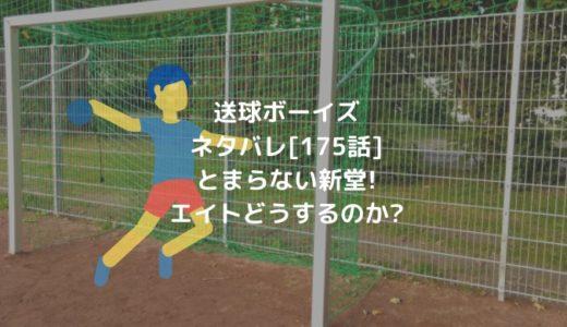 送球ボーイズネタバレ[175話]とまらない新堂!エイトどうするのか?