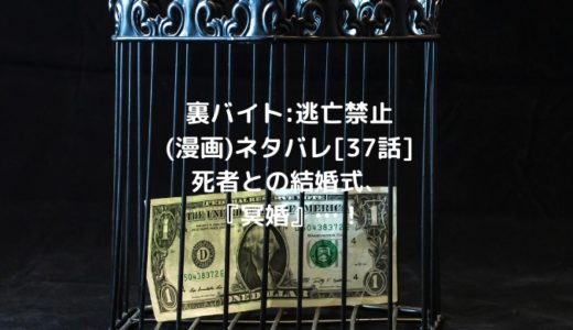 裏バイト:逃亡禁止(漫画)ネタバレ[37話]死者との結婚式、『冥婚』…!